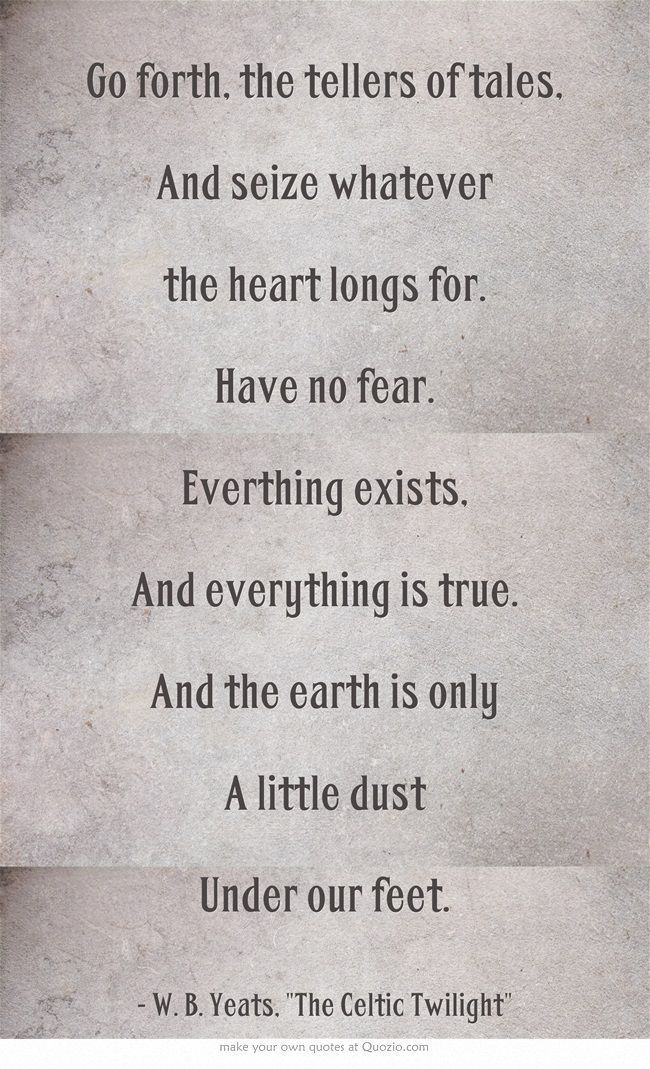 """Let us go forth, the tellers of tales, and seize whatever prey the heart long for, and have no fear. Everything exists, everything is true, and the earth is only a little dust under our feet."" ~W.B. Yeats, ""The Celtic Twilight"" (1893, 1902) #writing #quotes"
