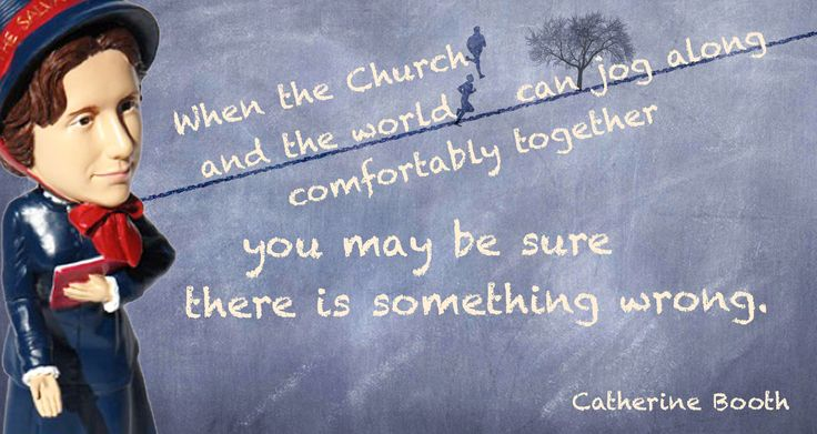 """""""When the church and the world can job along comfortably together you may be sure there is something wrong."""" --- Catherine Booth"""