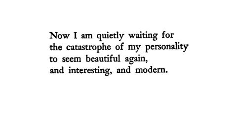 """""""Now I am quietly waiting for the catastrophe of my personality to seem beautiful again, and interesting, and modern."""""""