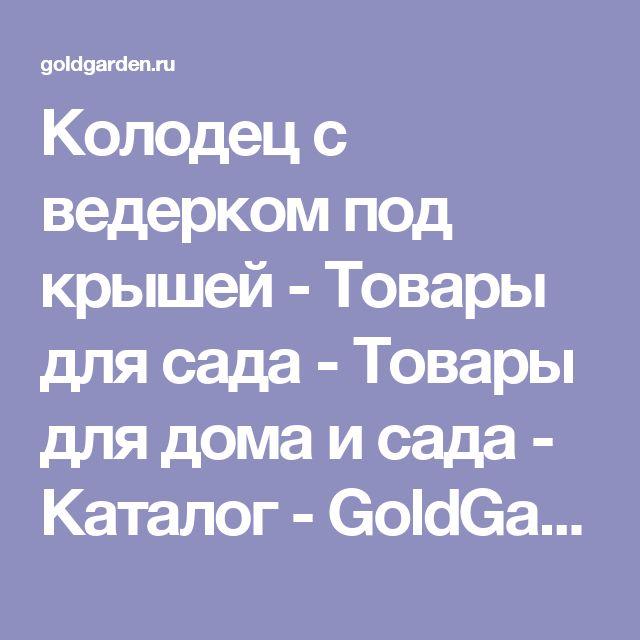 Колодец с ведерком под крышей - Товары для сада - Товары для дома и сада - Каталог - GoldGarden.ru