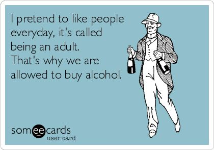 I pretend to like people everyday, it's called being an adult. That's why we are allowed to buy alcohol. | Confession Ecard | someecards.com