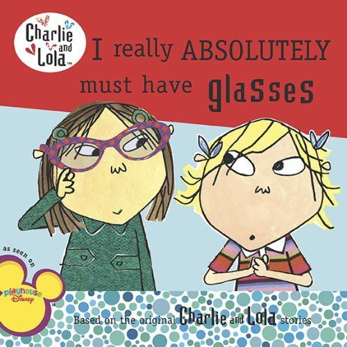 I Really Absolutely Must Have Glasses (Charlie and Lola) by Lauren Child. $3.99. Publisher: Grosset & Dunlap (November 12, 2009). Series - Charlie and Lola. Author: Lauren Child. Reading level: Ages 5 and up