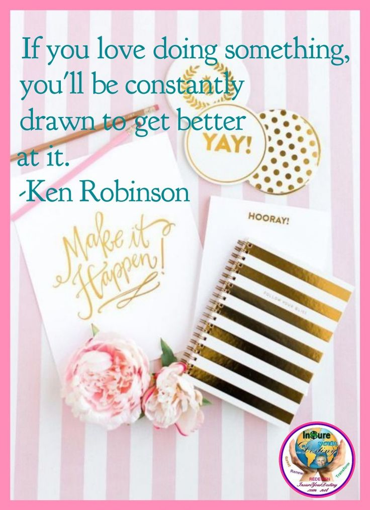 If you love doing something you'll be constantly drawn to get better at it. ~ Ken Robinson