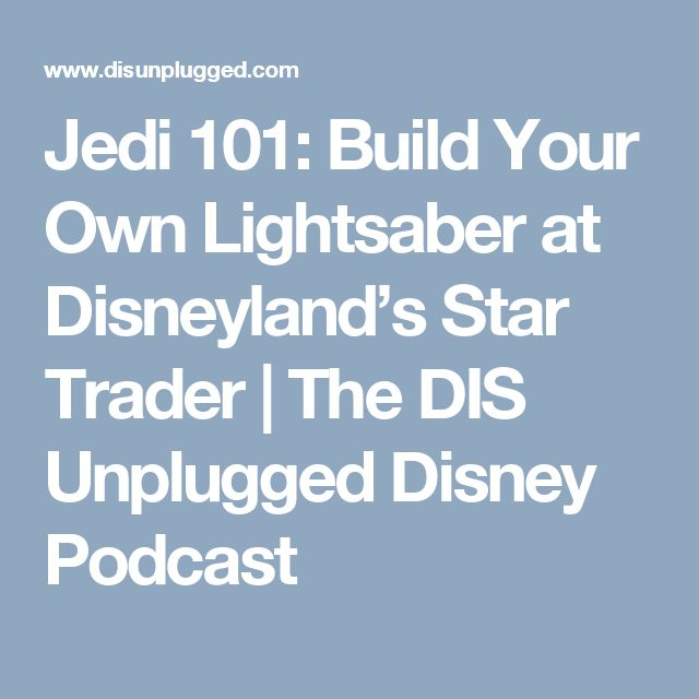 Jedi 101: Build Your Own Lightsaber at Disneyland's Star Trader | The DIS Unplugged Disney Podcast