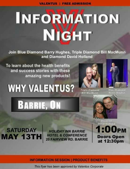 ATTENTION!!!! ARE YOU CURIOUS?????   Barrie this Saturday! Join Blue Diamond Leader, Barry Hughes and Tripple Diamond Bill MacMann as they host an afternoon of information, great testimonials and all around great fun! Come out and see why we all love Valentus so much!!!  Saturday, May 13th....  Doors open at 12:30 pm. Conference starts at 1pm.  Besure to let them know I sent you!!!  Pre enroll here... www.kjensifyme.valentustour.com