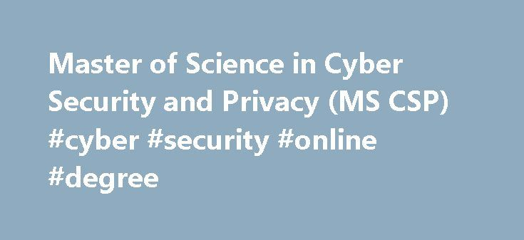 Master of Science in Cyber Security and Privacy (MS CSP) #cyber #security #online #degree http://new-hampshire.nef2.com/master-of-science-in-cyber-security-and-privacy-ms-csp-cyber-security-online-degree/  # Master of Science in Cyber Security and Privacy (MS CSP) MS Cyber Security and Privacy The MS in Cyber Security and Privacy (CSP) creates a strong foundation and detailed technical knowledge in security, privacy, and cryptography applied to computer systems, networks, and web…