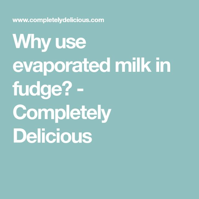 Why use evaporated milk in fudge? - Completely Delicious
