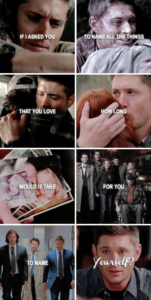 Dean Winchester: I I asked you to name all the things that you love how long would it take for you to name yourself? #spn
