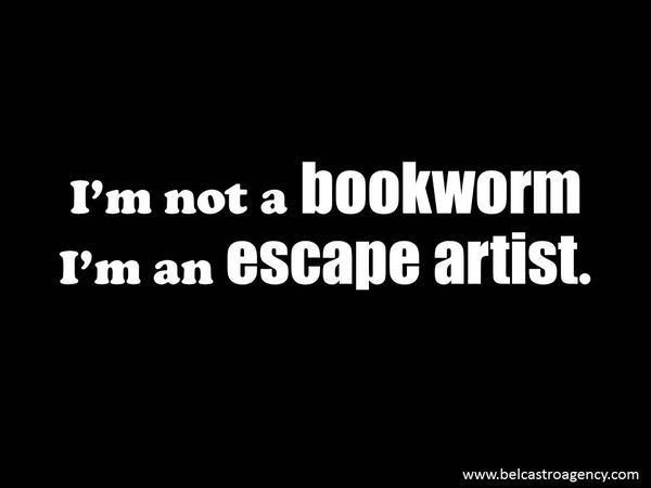 I'm not a bookworm. I'm an escape artist.