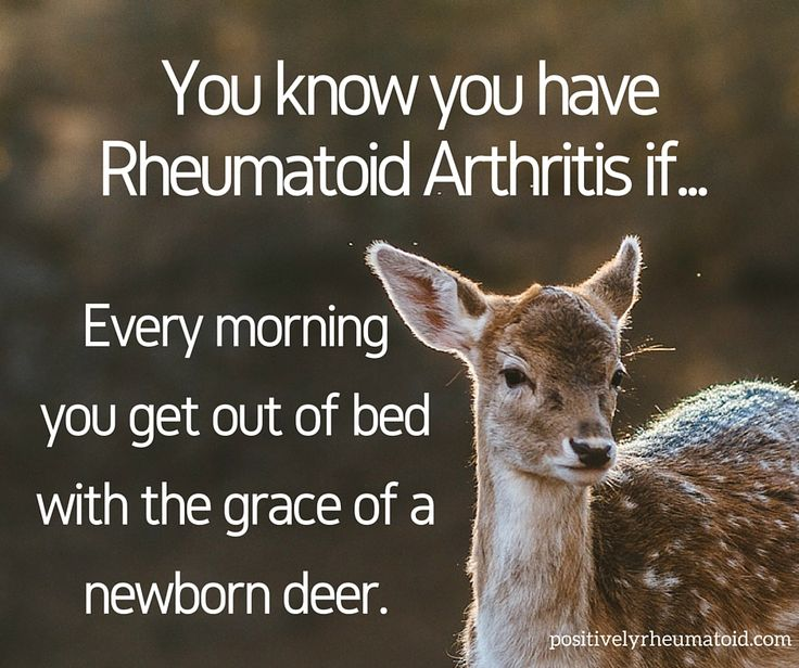 You know you have Rheumatoid Arthritis if every morning you get out of bed with the grace of a newborn deer.