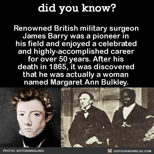 Renowned British military surgeon James Barry was a pioneer in his field and enjoyed a celebrated and highly-accomplished career for over 50 years. After his death in 1865, it was discovered that he was actually a woman named Margaret Ann Bulkley.  Source