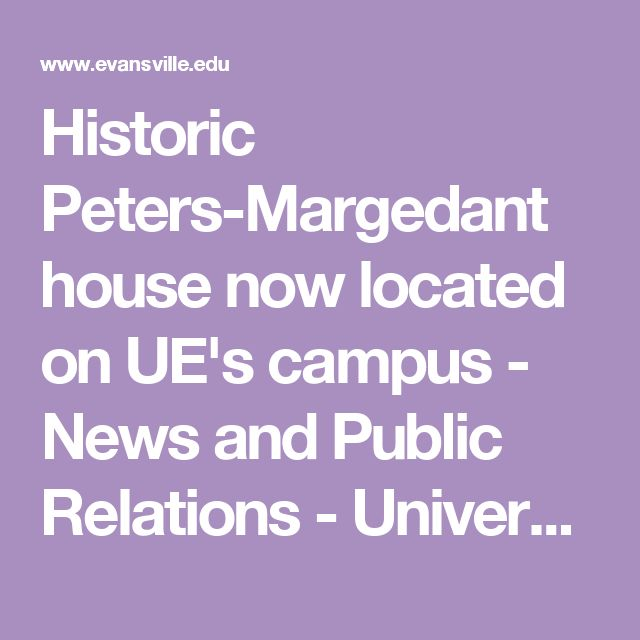 Historic Peters-Margedant house now located on UE's campus - News and Public Relations - University of Evansville  https://www.evansville.edu/news/articleDetail.cfm?articleId=838