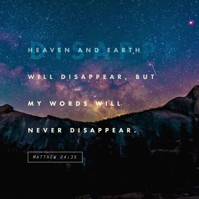 35 Heaven and earth will pass away, but my words will never pass away. (‭Matthew‬ ‭24‬:‭35‬ NIV)
