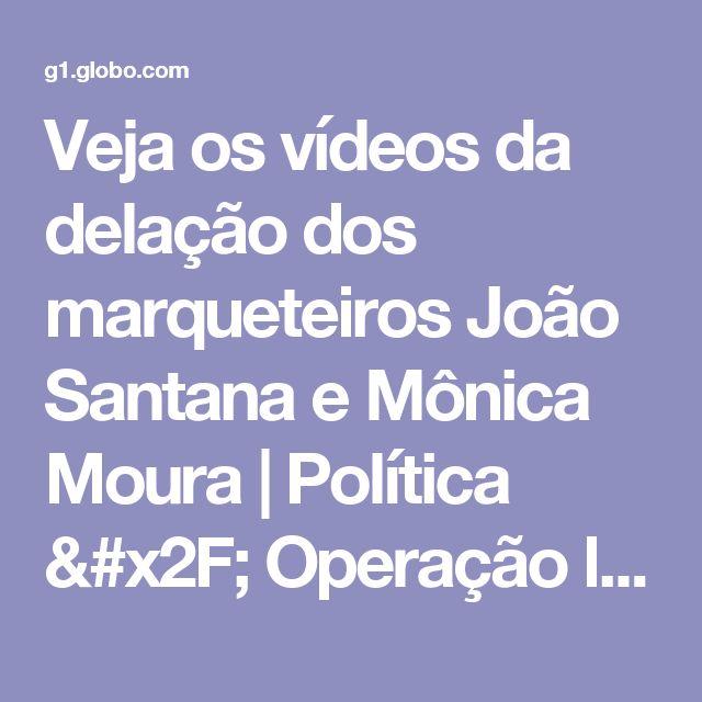 Veja os vídeos da delação dos marqueteiros João Santana e Mônica Moura | Política / Operação lava jato | G1