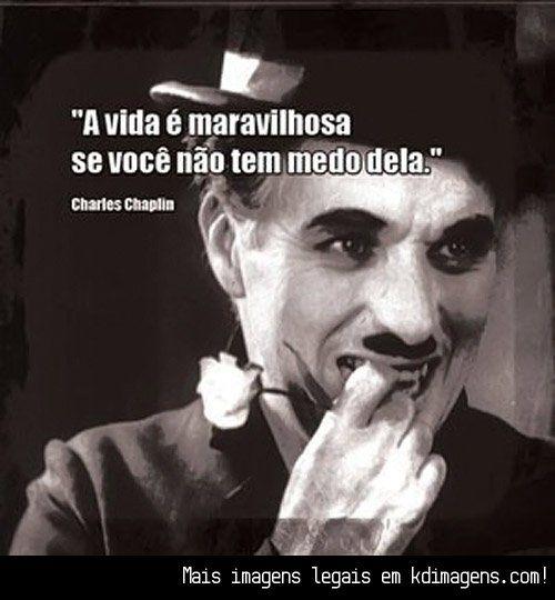 A vida é maravilhosa se você não tem medo dela (Charles Chaplin)