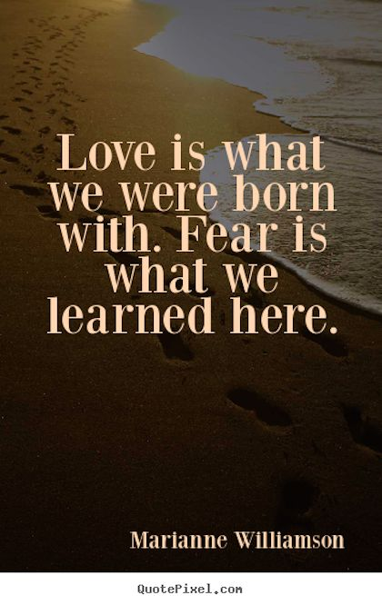 This is so true! Look at a baby our toddler, they so innocently love and trust! | love is what we were born with - Marainne Williamson