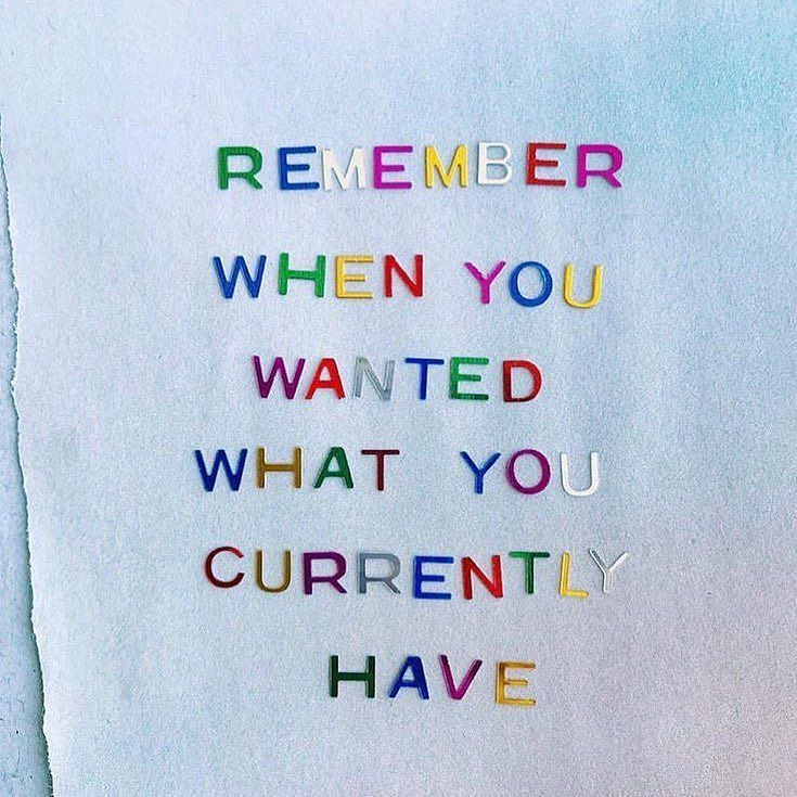 Remember when you wanted what you currently have. Pinned by nicole @daytodayteen on pinterest