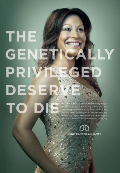 #houseofads   Lung Cancer Alliance Ad from Laughlin Constable, Chicago. Copy reads: 'The genetically priveleged deserve to die' If they have lung cancer. Many people believe that if you have lung cancer you did something to deserve it. It sounds absurd, but it's true. Lung cancer doesn't discriminate and neither should you. Help put an end to the stigma and the disease at NoOneDeservesToDie.org.