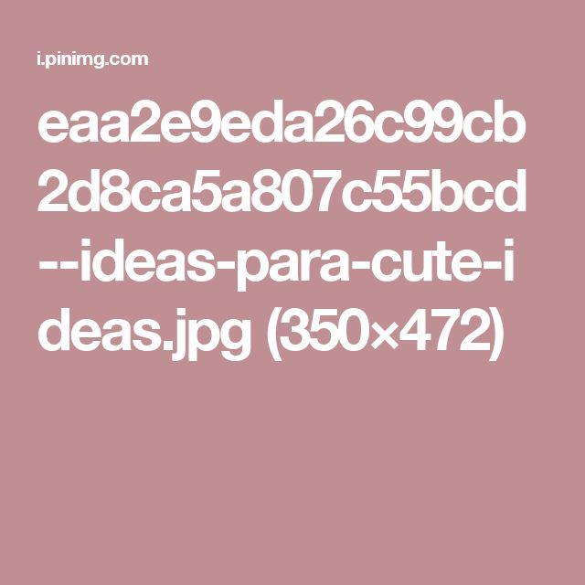 eaa2e9eda26c99cb2d8ca5a807c55bcd--ideas-para-cute-ideas.jpg (350×472)
