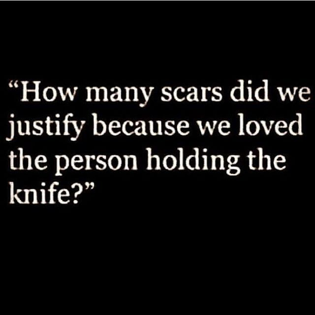 how many scars did we justify because we loved the person holding the knife?