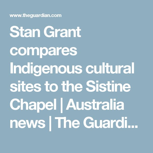 Stan Grant compares Indigenous cultural sites to the Sistine Chapel | Australia news | The Guardian