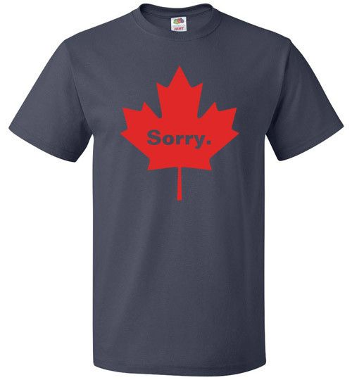 """Funny Canadian Shirt """"Sorry"""" is Canada's national word. Since """"eh"""" isn't technically a word, """"sorry"""" was unofficially chosen by the rest of the world for the Canadians. The """"Sorry Canada"""" shirt is for"""