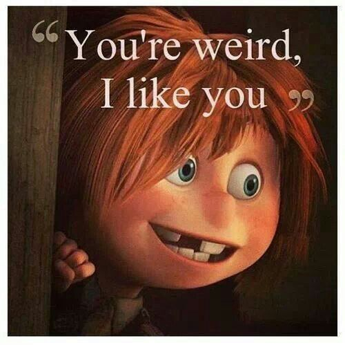 """""""You're weird, I like you"""""""