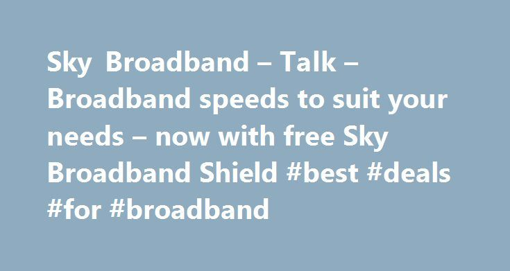Sky Broadband – Talk – Broadband speeds to suit your needs – now with free Sky Broadband Shield #best #deals #for #broadband http://broadband.remmont.com/sky-broadband-talk-broadband-speeds-to-suit-your-needs-now-with-free-sky-broadband-shield-best-deals-for-broadband/  #broadband ireland # Sky Broadband, Fibre & Talk Here's the legal bit 10 a month Box Sets: HD package for 10 per month for 12 months. The then current price applies after the offer period. See sky.ie/talkboxsets for…