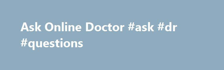 Ask Online Doctor #ask #dr #questions http://questions.nef2.com/ask-online-doctor-ask-dr-questions/  #ask a doctor free online # Ask Online Doctor with Health Care MD- www.AskOnlineDoctor.com If you have pressing medical questions that you would like answered now, we're here to help. Health Care MD has medical specialists to answer all of your health questions and give you the advice you need. We only have doctors with medical degrees in order to provide you with the best online medical…
