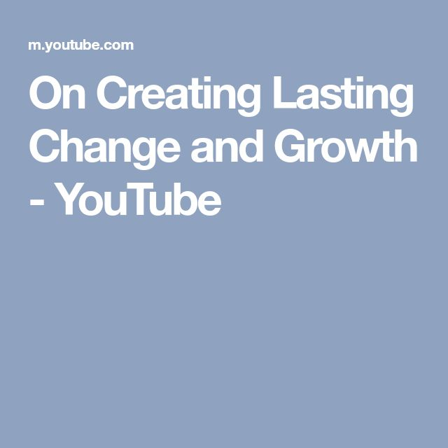 On Creating Lasting Change and Growth - YouTube