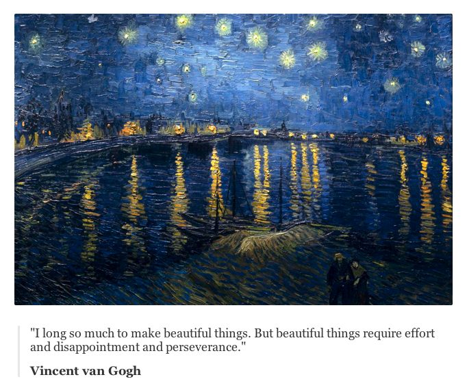 """I long so much to make beautiful things. But beautiful things require effort and disappointment and perseverance.""  Vincent van Gogh"