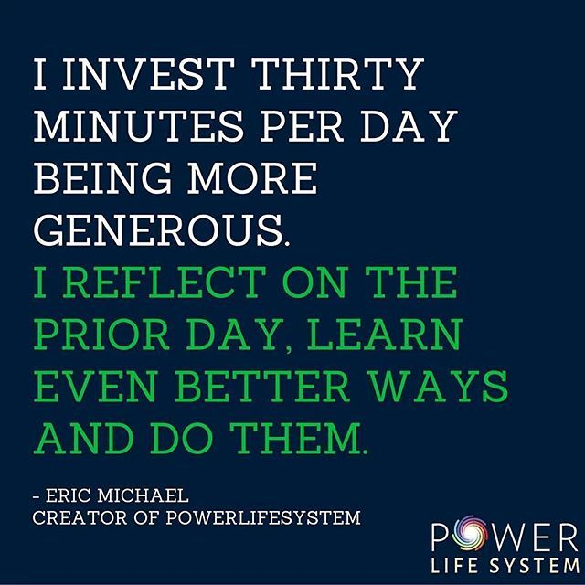 I invest thirty minutes per day being more generous. I reflect on the prior day, learn even better ways and do them. - Eric Michael  #invest #habit #powerlifesystem