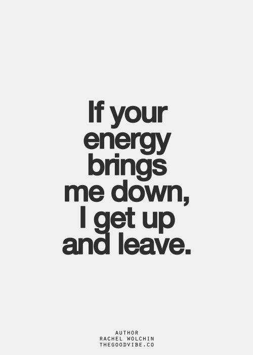 Get up and leave!!! We all have a choice, so if you bring my energy down, I will do just that. Life is too beautiful to allow someone to damper it.