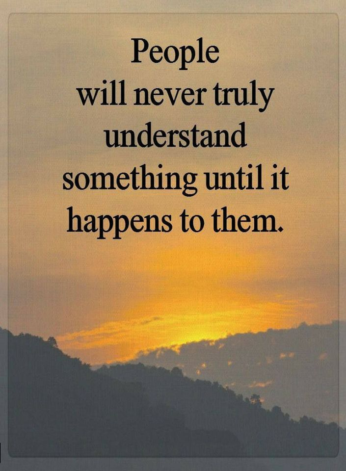 Its All About Will Of People Until It >> Quotes People Will Never Truly Understand Something Until It Happens