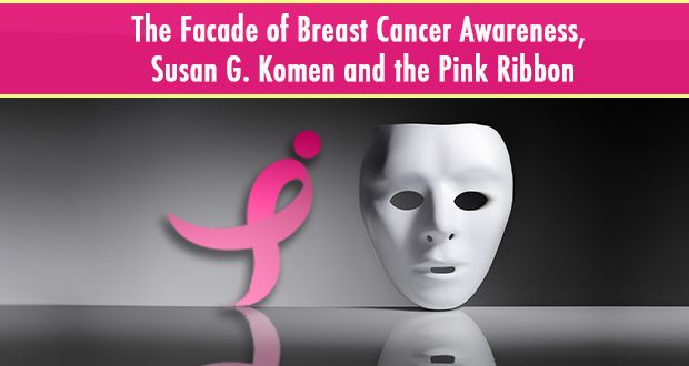 "Understand the behind-the-scenes activities involved in ""pinkwashing"" and know the facts about breast cancer prevention.  Click on the image to discover the dirty secrets of Breast Cancer Awareness and how Susan G. Komen partners with companies selling products known to cause breast cancer.  This is eye-opening!"