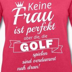 Keine Frau ist perfektaber die, die Golf spielensind verdammt nah dran!  Golf, Golfen, Golfer, Golferin, Golfsport, Golffun, Golfplatz, Golfbekleidung, Golfkleidung, Golfshirt, Golfpolo
