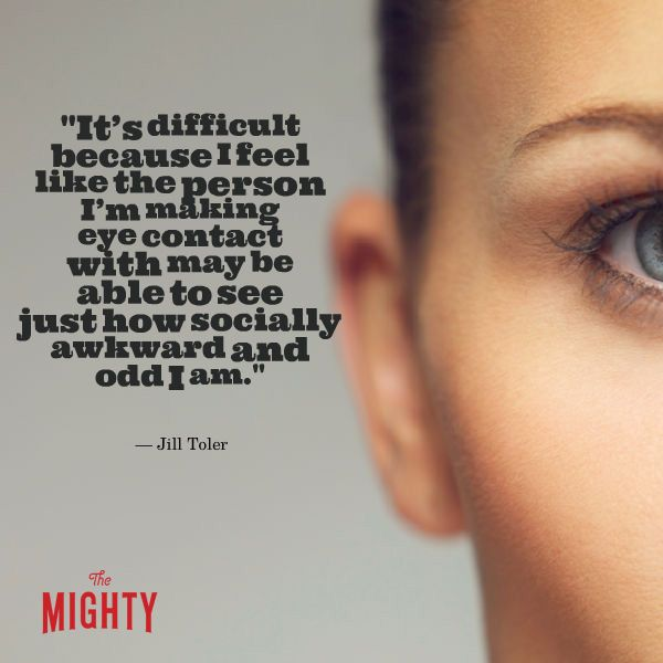 """Quote from Jill Toler that says, """"It's difficult because I feel like the person I'm making eye contact with may be able to see just how socially awkward and odd I am."""""""