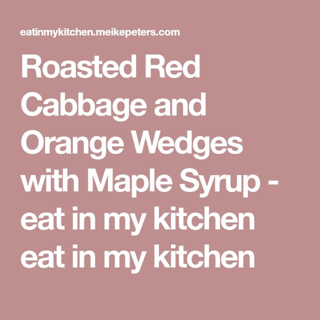 Roasted Red Cabbage and Orange Wedges with Maple Syrup - eat in my kitchen eat in my kitchen