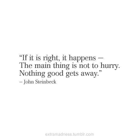 if it is right, it happens - The main thing is not to hurry. Nothing good gets away. - John Steinbeck