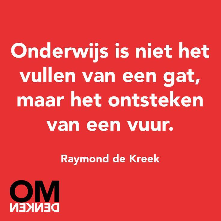 """""""Onderwijs is niet het vullen van een gat, maar het ontsteken van een vuur."""" - Raymond de Kreek"""