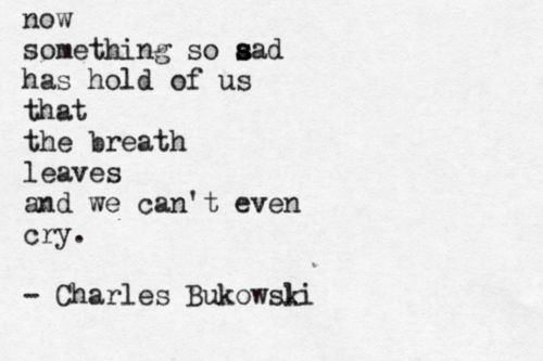 Now something so sad has hold of us that the breath leaves and we can't even cry. Bukowski