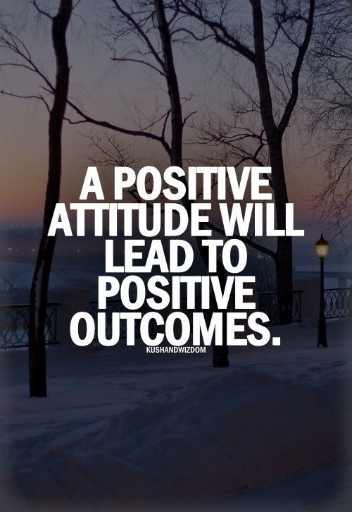 A positive attitude will lead to positive outcomes.
