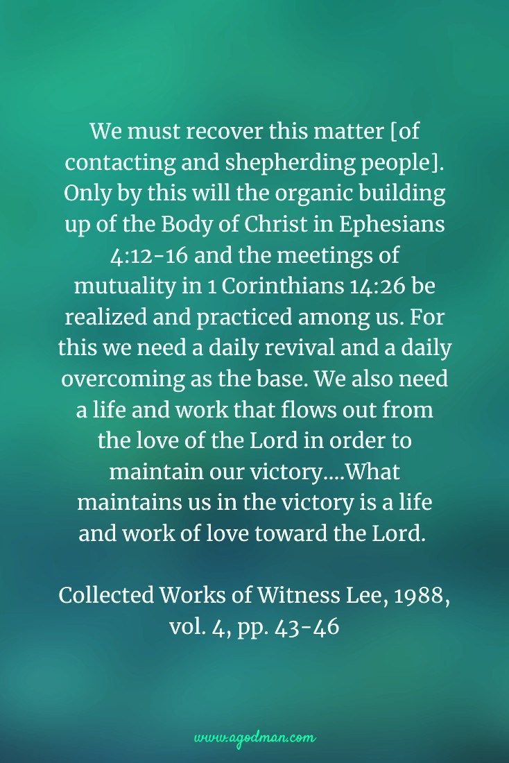 We must recover this matter [of contacting and shepherding people]. Only by this will the organic building up of the Body of Christ in Ephesians 4:12-16 and the meetings of mutuality in 1 Corinthians 14:26 be realized and practiced among us. For this we need a daily revival and a daily overcoming as the base. We also need a life and work that flows out from the love of the Lord in order to maintain our victory....What maintains us in the victory is a life and work of love toward the Lord…