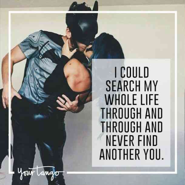 """""""I could search my whole life through and through and never find another you."""""""