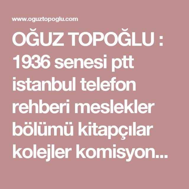 OĞUZ TOPOĞLU : 1936 senesi ptt istanbul telefon rehberi meslekler bölümü kitapçılar kolejler komisyoncular kürkçüler laboratuvarlar lokantalar