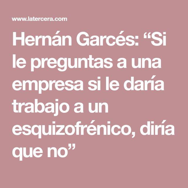 """Hernán Garcés: """"Si le preguntas a una empresa si le daría trabajo a un esquizofrénico, diría que no"""""""