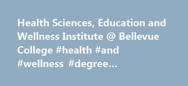 Health Sciences, Education and Wellness Institute @ Bellevue College #health #and #wellness #degree #programs #online http://mauritius.remmont.com/health-sciences-education-and-wellness-institute-bellevue-college-health-and-wellness-degree-programs-online/  # We are the Health Sciences, Education Wellness Institute at Bellevue College. Our institute s programs address some of the most critical workforce needs in the region, Washington state and the nation. Welcome to Bellevue College's…