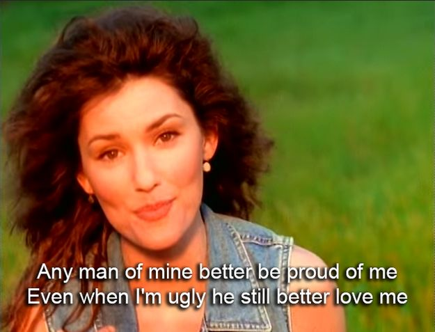 And even when you don't feel it towards yourself, know that you deserve love. | 17 Shania Twain Lyrics To Make Everything Better