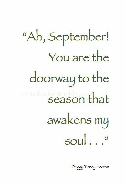 """Ah September!  You are the doorway to the season that awakens my soul. .."" - beautiful quote. FALLTEMBER!"