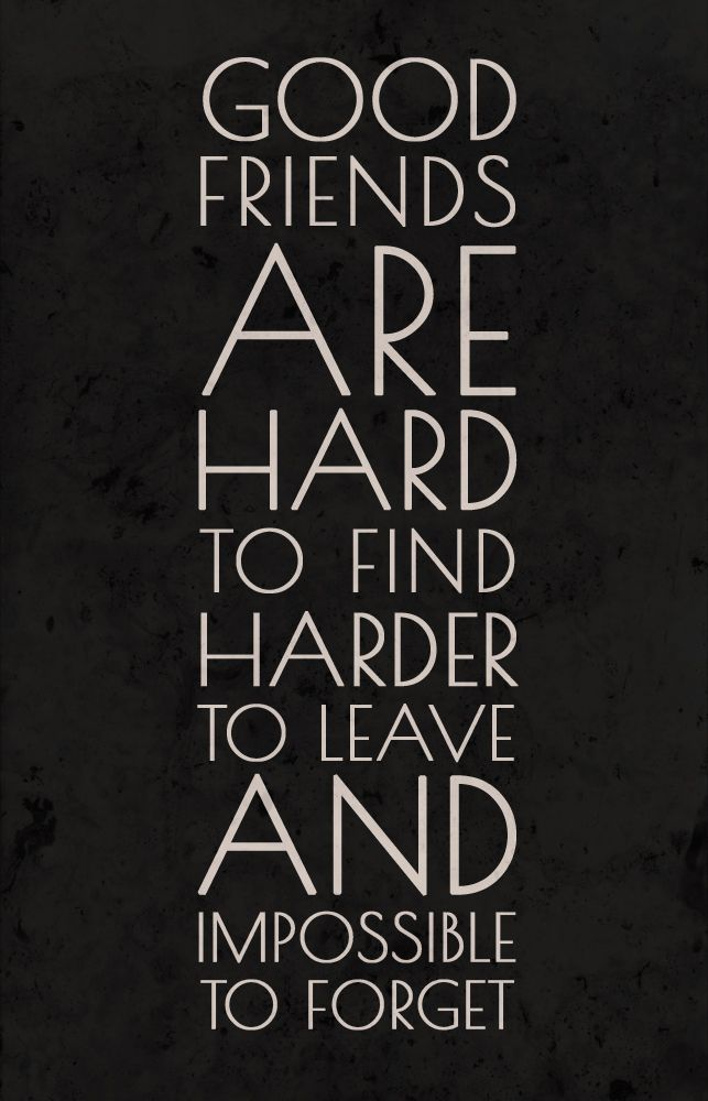 Good friends are hard to find harder to leave and impossible to forget...